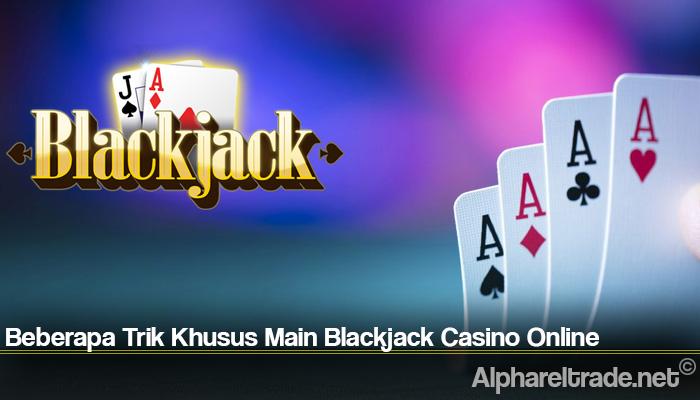 Beberapa Trik Khusus Main Blackjack Casino Online