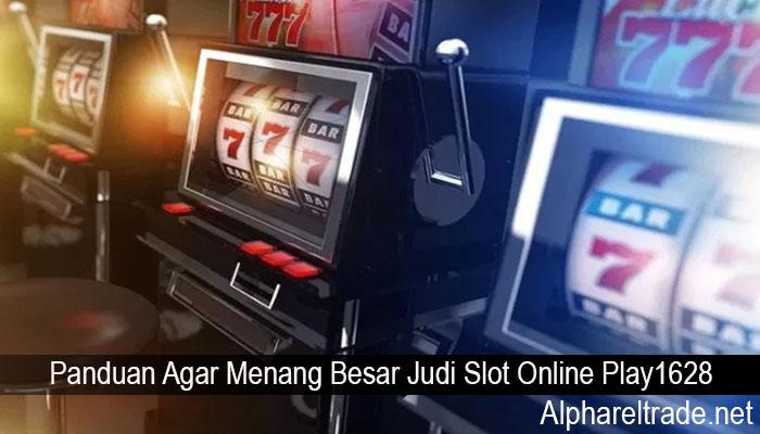 Panduan Agar Menang Besar Judi Slot Online Play1628