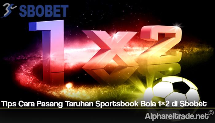 Tips Cara Pasang Taruhan Sportsbook Bola 1×2 di Sbobet