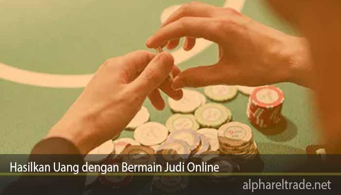 Hasilkan Uang dengan Bermain Judi Online