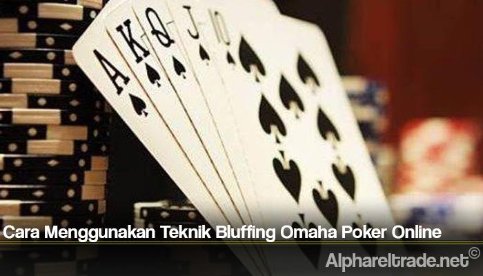 Cara Menggunakan Teknik Bluffing Omaha Poker Online